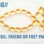 Fish oil: Friend or foe? Part 3